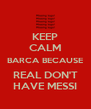 KEEP CALM BARCA BECAUSE REAL DON'T HAVE MESSI - Personalised Poster A4 size