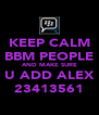 KEEP CALM BBM PEOPLE AND MAKE SURE U ADD ALEX 23413561 - Personalised Poster A4 size