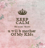 KEEP CALM Bcause Soon u wll b mother  Of My KIds - Personalised Poster A4 size