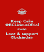 Keep Calm @BCLiciousOfcial always Love & support @bclsinclair - Personalised Poster A4 size