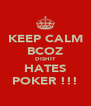 KEEP CALM BCOZ DISHIT HATES POKER !!! - Personalised Poster A4 size
