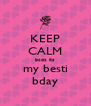 KEEP CALM bcoz its my besti bday - Personalised Poster A4 size