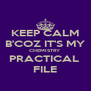 KEEP CALM B'COZ IT'S MY CHEMISTRY PRACTICAL  FILE - Personalised Poster A4 size