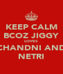 KEEP CALM BCOZ JIGGY LOVES CHANDNI AND NETRI - Personalised Poster A4 size