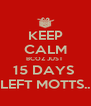 KEEP CALM BCOZ JUST  15 DAYS  LEFT MOTTS.. - Personalised Poster A4 size