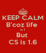 KEEP CALM B'coz life  is 1 But  CS is 1.6 - Personalised Poster A4 size