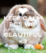 KEEP CALM BCS WE  LOVE N U MISS YOU BEAUTIFUL <3 - Personalised Poster A4 size