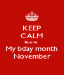 KEEP CALM Bcus its  My bday month November - Personalised Poster A4 size