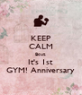 KEEP CALM Bcuz It's 1st GYM! Anniversary - Personalised Poster A4 size
