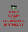KEEP CALM BCUZ ITS IMAN'S BIRTHDAY - Personalised Poster A4 size