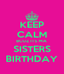 KEEP CALM BCUZ ITS MA  SISTERS BIRTHDAY - Personalised Poster A4 size