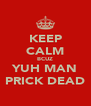 KEEP CALM BCUZ YUH MAN PRICK DEAD - Personalised Poster A4 size