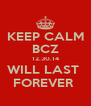 KEEP CALM BCZ 12.30.14 WILL LAST  FOREVER  - Personalised Poster A4 size
