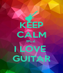 KEEP CALM BCZ I LOVE  GUITAR - Personalised Poster A4 size