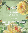 KEEP CALM bcz itz my or my moms bday month - Personalised Poster A4 size