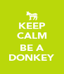KEEP CALM  BE A DONKEY - Personalised Poster A4 size