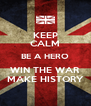 KEEP CALM BE A HERO WIN THE WAR MAKE HISTORY - Personalised Poster A4 size