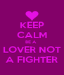KEEP CALM BE A   LOVER NOT A FIGHTER - Personalised Poster A4 size