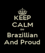 KEEP CALM Be Brazillian And Proud - Personalised Poster A4 size