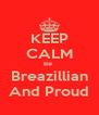 KEEP CALM Be  Breazillian And Proud - Personalised Poster A4 size