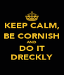 KEEP CALM, BE CORNISH AND DO IT DRECKLY - Personalised Poster A4 size