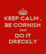 KEEP CALM , BE CORNISH AND DO IT DRECKLY - Personalised Poster A4 size