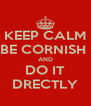 KEEP CALM BE CORNISH  AND DO IT DRECTLY - Personalised Poster A4 size