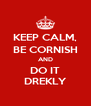 KEEP CALM, BE CORNISH AND DO IT DREKLY - Personalised Poster A4 size