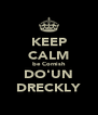 KEEP CALM be Cornish DO'UN DRECKLY - Personalised Poster A4 size