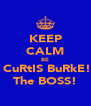 KEEP CALM BE  CuRtIS BuRkE! The BOSS! - Personalised Poster A4 size