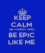 KEEP CALM  BE FUNNY AND  BE EPIC  LIKE ME  - Personalised Poster A4 size