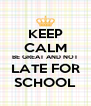KEEP CALM BE GREAT AND NOT LATE FOR SCHOOL - Personalised Poster A4 size