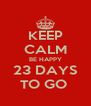 KEEP CALM BE HAPPY 23 DAYS TO GO  - Personalised Poster A4 size