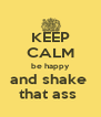 KEEP CALM be happy and shake  that ass  - Personalised Poster A4 size