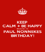 KEEP CALM + BE HAPPY BECAUSE  ITS PAUL NONNEKES BIRTHDAY! - Personalised Poster A4 size
