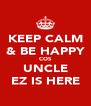 KEEP CALM & BE HAPPY COS UNCLE EZ IS HERE - Personalised Poster A4 size