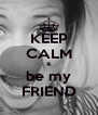 KEEP CALM & be my FRIEND - Personalised Poster A4 size