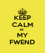 KEEP CALM BE  MY FWEND - Personalised Poster A4 size