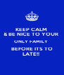 KEEP CALM  & BE NICE TO YOUR  ONLY FAMILY  BEFORE ITS TO LATE!!  - Personalised Poster A4 size