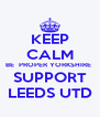 KEEP CALM BE  PROPER YORKSHIRE  SUPPORT LEEDS UTD - Personalised Poster A4 size
