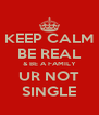 KEEP CALM BE REAL & BE A FAMILY UR NOT SINGLE - Personalised Poster A4 size