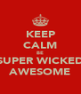 KEEP CALM BE SUPER WICKED AWESOME - Personalised Poster A4 size