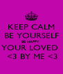 KEEP CALM BE YOURSELF BE HAPPY  YOUR LOVED   <3 BY ME <3 - Personalised Poster A4 size