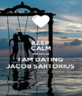 KEEP CALM BEACAUSE I AM DATING JACOB SARTORIUS - Personalised Poster A4 size