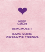 KEEP CALM BEACAUSE I  HAVE SOME  AWESOME FRIENDS - Personalised Poster A4 size