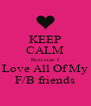 KEEP CALM Beacause I Love All Of My F/B friends - Personalised Poster A4 size