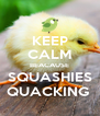 KEEP CALM BEACAUSE SQUASHIES QUACKING  - Personalised Poster A4 size