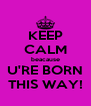 KEEP CALM beacause U'RE BORN THIS WAY! - Personalised Poster A4 size
