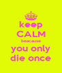 keep CALM beacause you only die once - Personalised Poster A4 size