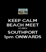 KEEP CALM BEACH MEET 27-0812 SOUTHPORT 1pm ONWARDS - Personalised Poster A4 size